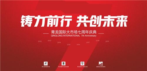 """铸力前行 共创未来 青龙国际大市场邀您共""""赴""""7周年庆典"""